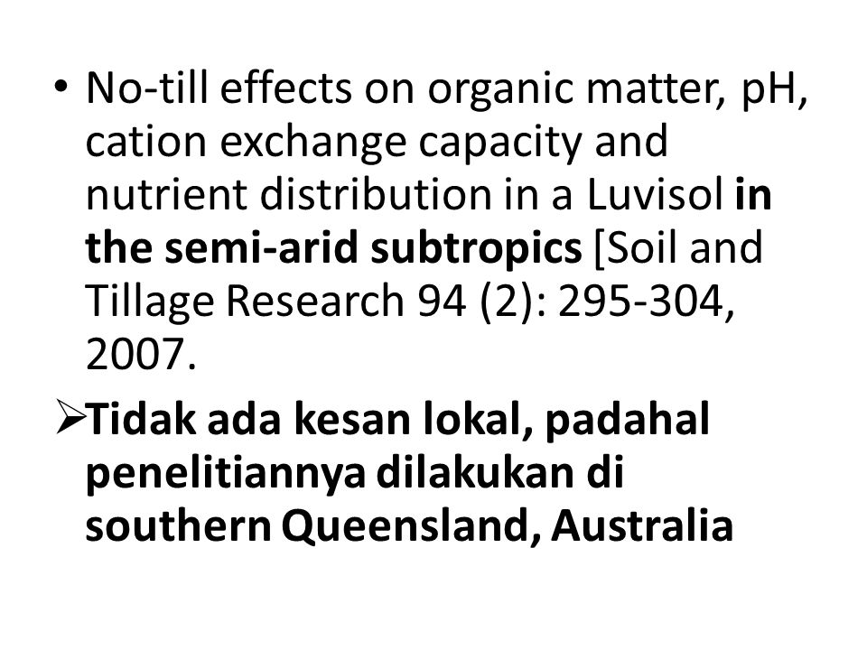 No-till effects on organic matter, pH, cation exchange capacity and nutrient distribution in a Luvisol in the semi-arid subtropics [Soil and Tillage Research 94 (2): 295-304, 2007.